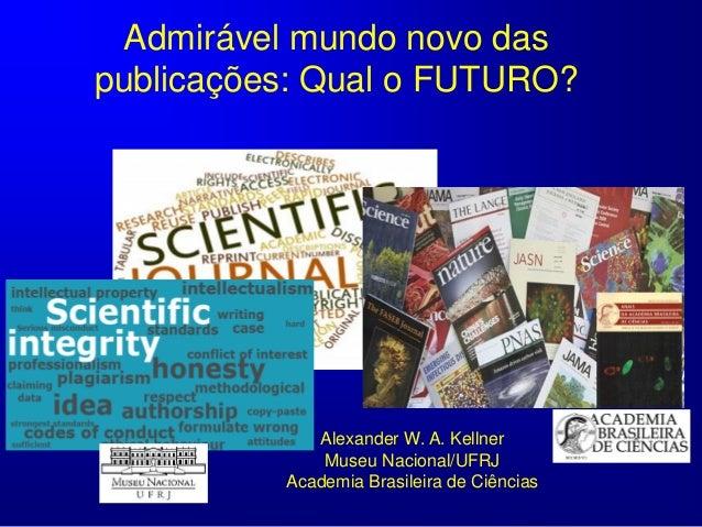 Admirável mundo novo das publicações: Qual o FUTURO? Alexander W. A. Kellner Museu Nacional/UFRJ Academia Brasileira de Ci...