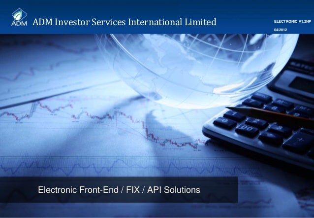 ADMInvestorServicesInternationalLimited 1 Electronic Front-End / FIX / API SolutionsElectronic Front-End / FIX / API S...