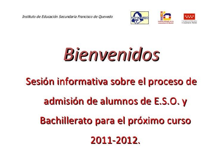 Bienvenidos <ul><li>Sesión informativa sobre el proceso de admisión de alumnos de E.S.O. y Bachillerato para el próximo cu...