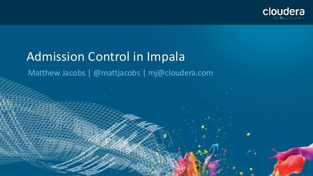 1 Admission Control in Impala Matthew Jacobs | @mattjacobs | mj@cloudera.com