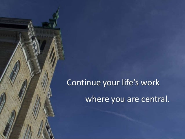 Continue your life's work where you are central.