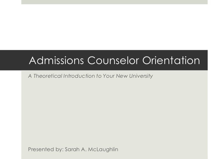 Admissions Counselor OrientationA Theoretical Introduction to Your New UniversityPresented by: Sarah A. McLaughlin