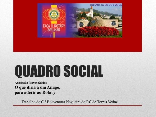 QUADRO SOCIAL  Admissão Novos Sócios  O que diria a um Amigo,  para aderir ao Rotary  Trabalho do C.º Boaventura Nogueira ...