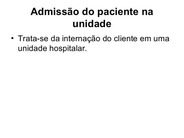 Admissão do paciente na unidade • Trata-se da internação do cliente em uma unidade hospitalar.