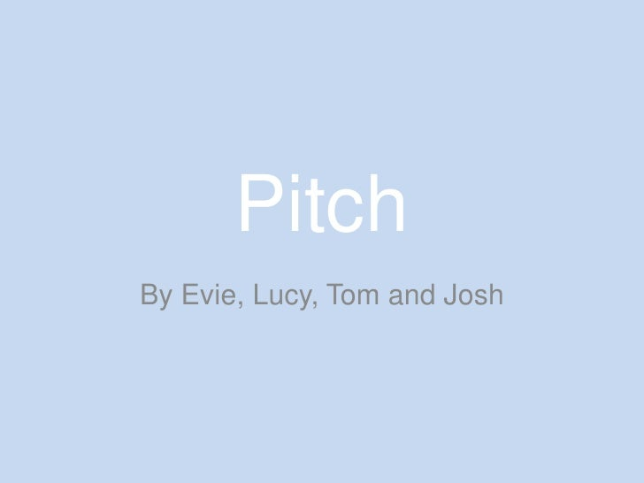 Pitch<br />By Evie, Lucy, Tom and Josh<br />