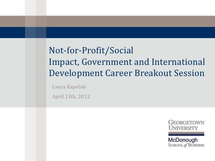 Not-for-Profit/SocialImpact, Government and InternationalDevelopment Career Breakout SessionLaura KapelskiApril 13th, 2012