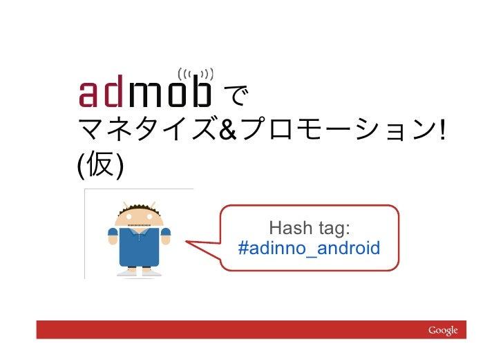 でマネタイズ&プロモーション!(仮)         Hash tag:      #adinno_android