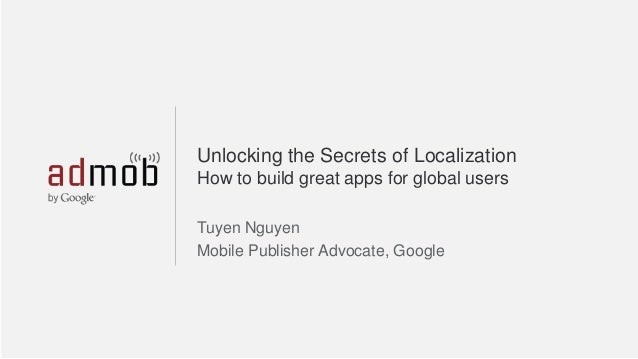 Unlocking the Secrets of Localization How to build great apps for global users Tuyen Nguyen Mobile Publisher Advocate, Goo...