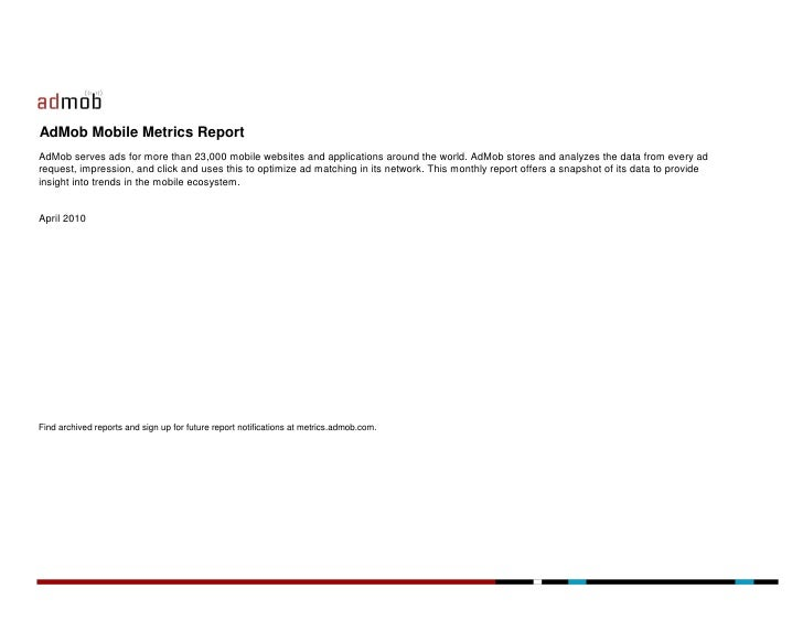 AdMob Mobile Metrics Report AdMob serves ads for more than 23,000 mobile websites and applications around the world. AdMob...