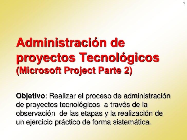 1Administración deproyectos Tecnológicos(Microsoft Project Parte 2)Objetivo: Realizar el proceso de administraciónde proye...