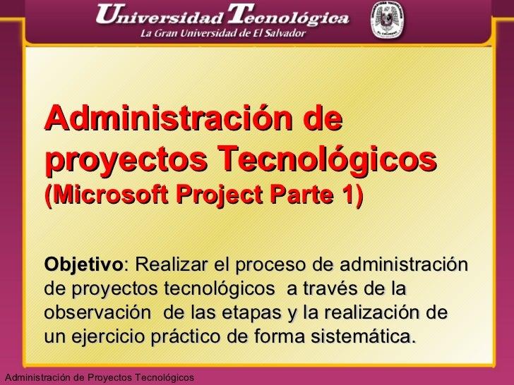 Administración de proyectos Tecnológicos  (Microsoft Project Parte 1) Objetivo : Realizar el proceso de administración de ...