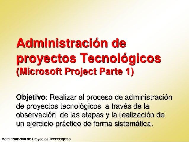 Administración deproyectos Tecnológicos(Microsoft Project Parte 1)Objetivo: Realizar el proceso de administraciónde proyec...