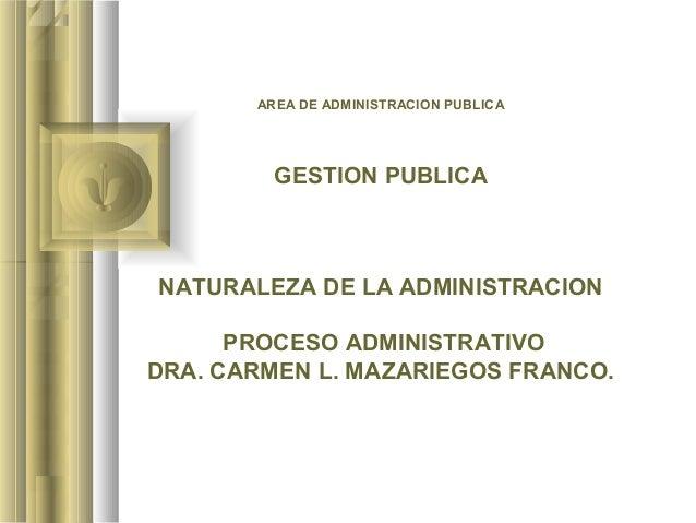 AREA DE ADMINISTRACION PUBLICA         GESTION PUBLICANATURALEZA DE LA ADMINISTRACION      PROCESO ADMINISTRATIVODRA. CARM...