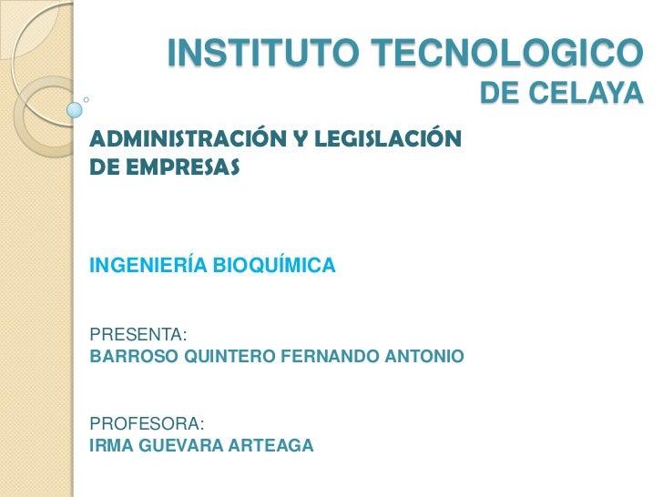 INSTITUTO TECNOLOGICO                                    DE CELAYAADMINISTRACIÓN Y LEGISLACIÓNDE EMPRESASINGENIERÍA BIOQUÍ...