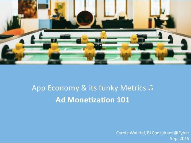App  Economy  &  its  funky  Metrics  ♫   Ad  Mone(za(on  101   Carole  Wai  Hai,  BI  Consult...