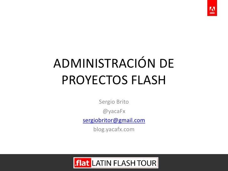 ADMINISTRACIÓN DE  PROYECTOS FLASH           Sergio Brito            @yacaFx     sergiobritor@gmail.com         blog.yacaf...