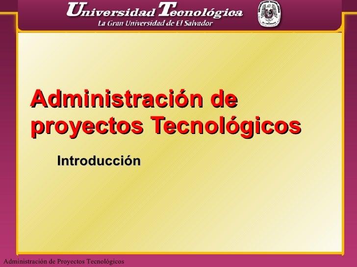 Administración de proyectos Tecnológicos Introducción Administración de Proyectos Tecnológicos