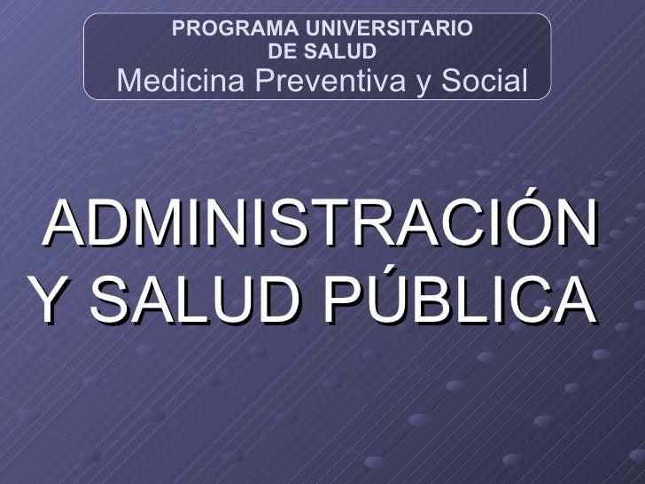PRO GRAMA UNIVERSITARIO DE SALUD Medicina Preventiva y Social ADMINISTRACIÓN Y SALUD PÚBLICA