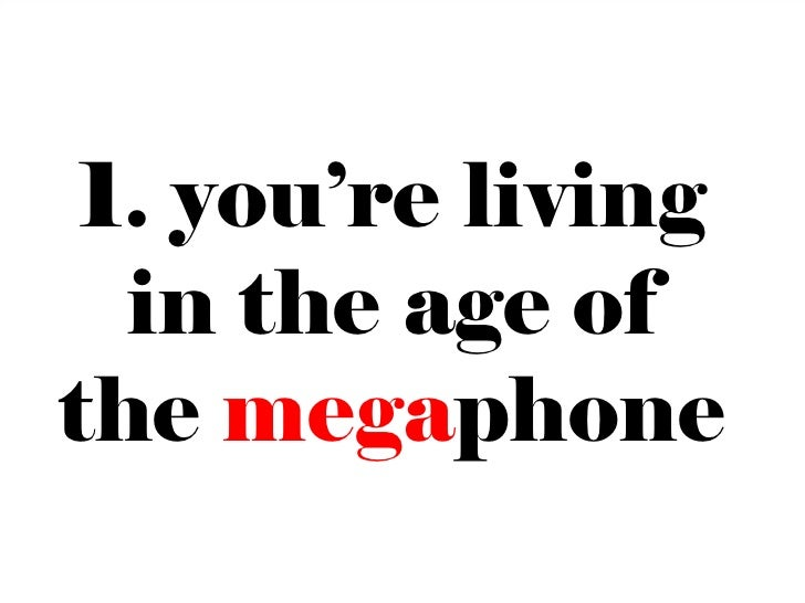 1. you're living  in the age ofthe megaphone                    12