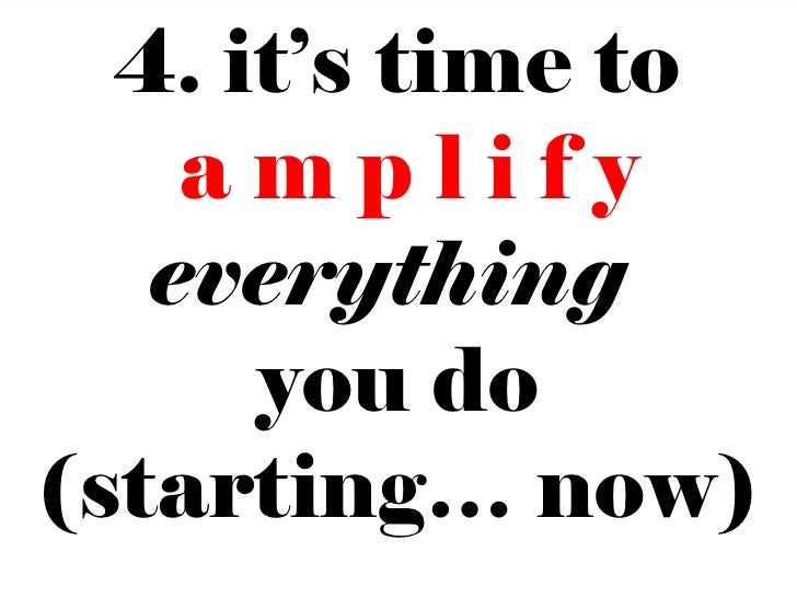 4. it's time to    amplify   everything      you do(starting… now)                15