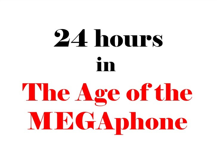 24 hours      inThe Age of theMEGAphone                 19