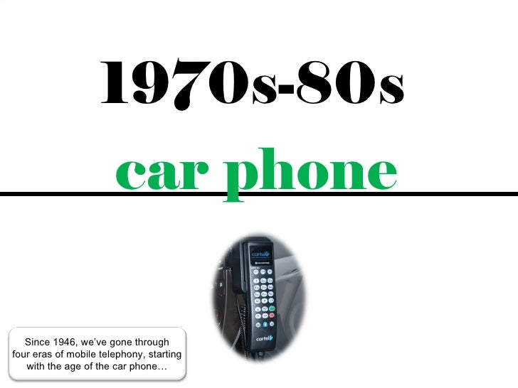 1970s-80s                     car phone   Since 1946, we've gone throughfour eras of mobile telephony, starting   with the...
