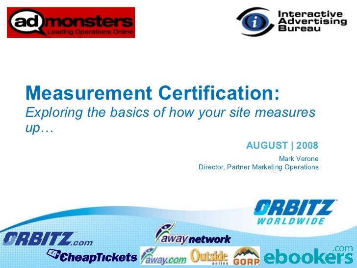 Measurement Certification:  Exploring the basics of how your site measures up … AUGUST | 2008 Mark Verone Director, Partne...