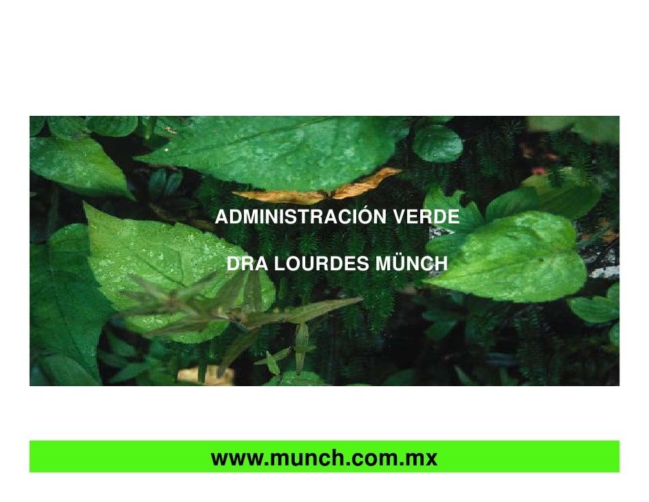 ADMINISTRACIÓN VERDE   DRA LOURDES MÜNCH     www.munch.com.mx       Autor: Dra. Lourdes Münch