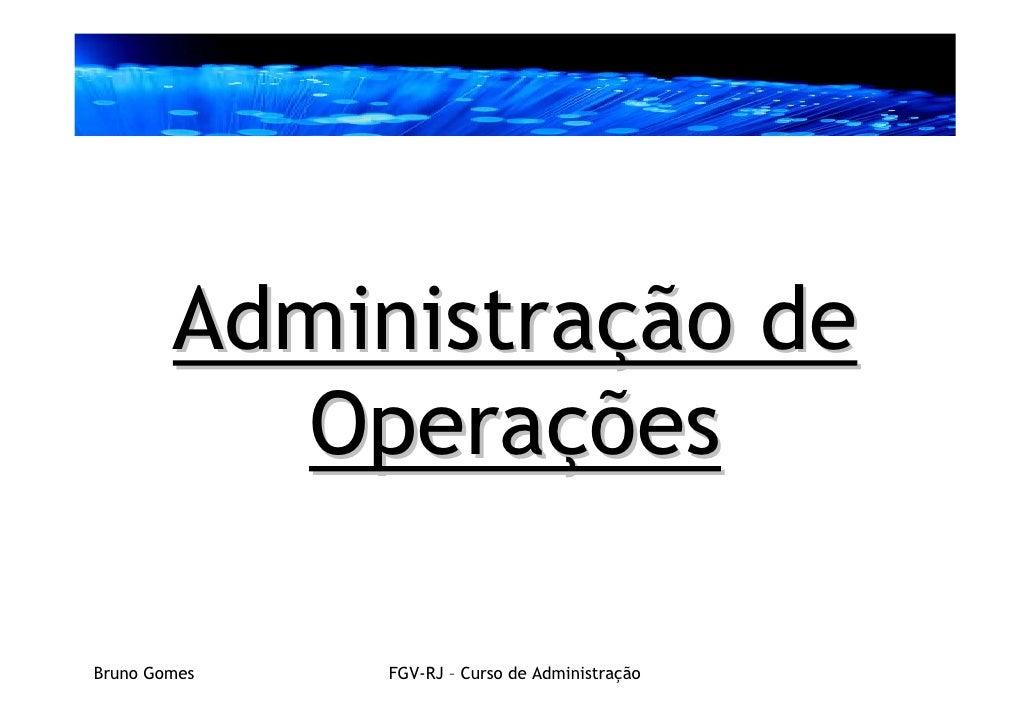 Administração de           Operações  Bruno Gomes   FGV-RJ – Curso de Administração