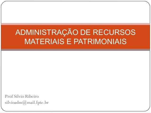 ADMINISTRAÇÃO DE RECURSOS MATERIAIS E PATRIMONIAIS  Prof Silvio Ribeiro silvioadm@mail.fpte.br