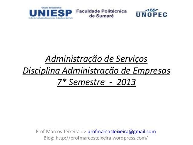 Administração de ServiçosDisciplina Administração de Empresas         7* Semestre - 2013   Prof Marcos Teixeira => profmar...