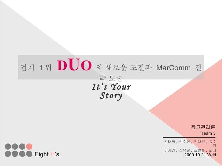 업계  1 위   D U O 의 새로운 도전과  MarComm. 전략 도출 It's Your Story Team 3 권대욱 ,  김수정 ,  박재민 ,  유수진 이지영 ,  전유진 ,  조일환 ,  최지혜 Eight  ...