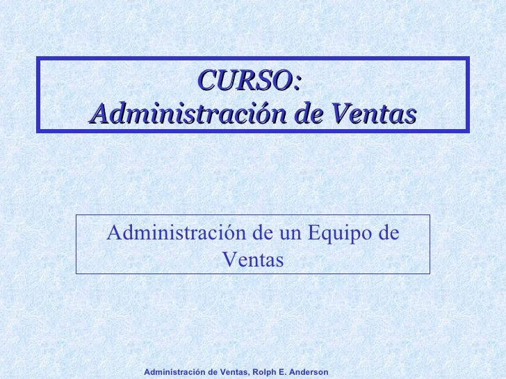 CURSO:  Administración de Ventas Administración de un Equipo de Ventas Administración de Ventas, Rolph E. Anderson