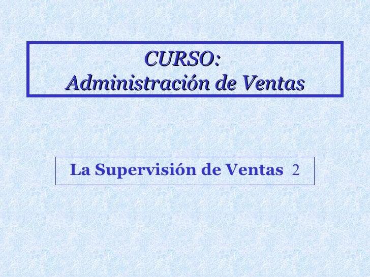 CURSO:  Administración de Ventas La Supervisión de Ventas   2