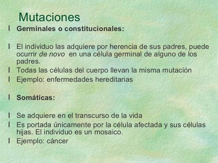 Mutaciones   <ul><li>Germinales o constitucionales: </li></ul><ul><li>El individuo las adquiere por herencia de sus padres...
