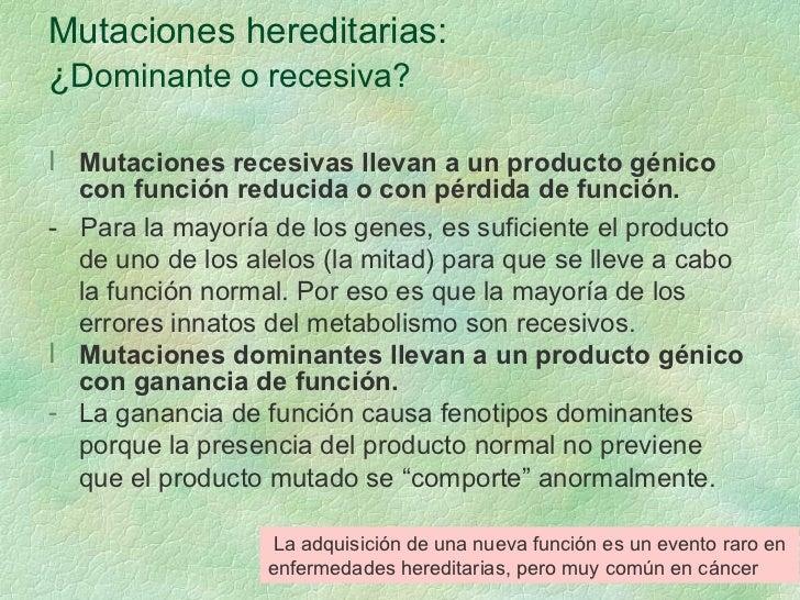 Mutaciones hereditarias: ¿ Dominante o recesiva? <ul><li>Mutaciones recesivas llevan a un producto génico con función redu...