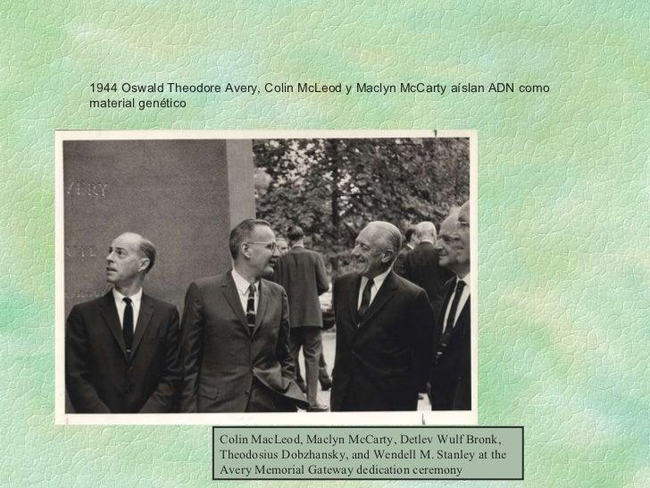 1944 Oswald Theodore Avery, Colin McLeod y Maclyn McCarty aíslan ADN como material genético Colin MacLeod, Maclyn McCarty,...