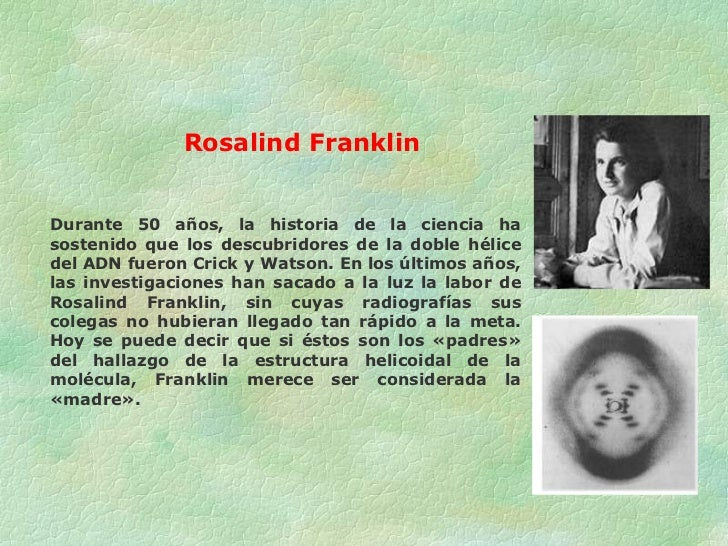 Rosalind Franklin Durante 50 años, la historia de la ciencia ha sostenido que los descubridores de la doble hélice del ADN...
