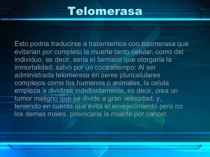Telomerasa Esto podria traducirse a tratamientos con telomerasa que evitarian por completo la muerte tanto celular, como d...