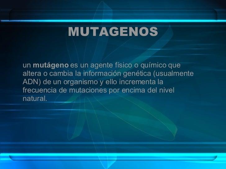 MUTAGENOS un  mutágeno  es un agente físico o químico que altera o cambia la información genética (usualmente ADN) de un o...