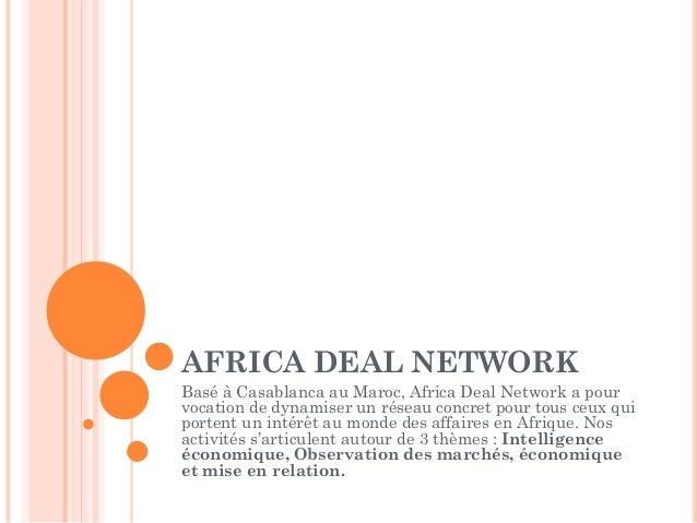 AFRICA DEAL NETWORKBasé à Casablanca au Maroc, Africa Deal Network a pourvocation de dynamiser un réseau concret pour tous...