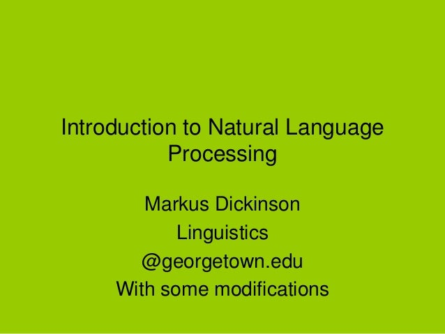 Introduction to Natural Language Processing Markus Dickinson Linguistics @georgetown.edu With some modifications