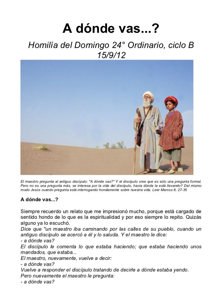 A dónde vas...?    Homilía del Domingo 24° Ordinario, ciclo B                    15/9/12El maestro pregunta al antiguo dis...