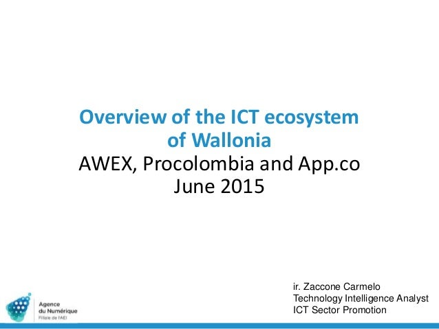 Overview of the ICT ecosystem of Wallonia AWEX, Procolombia and App.co June 2015 ir. Zaccone Carmelo Technology Intelligen...