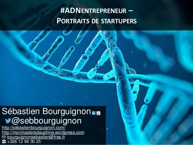 #ADNENTREPRENEUR – PORTRAITS DE STARTUPERS Sébastien Bourguignon @sebbourguignon http://sebastienbourguignon.com/ http://m...