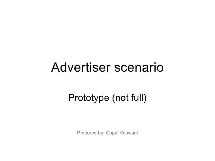 Advertiser scenario Prototype (not full) Prepared by: Gopal Vaswani