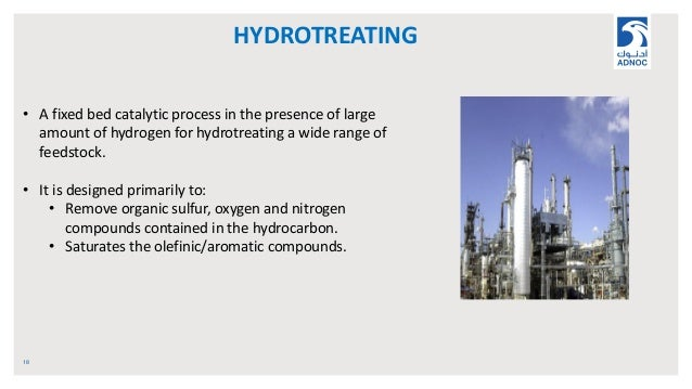 HYDROTREATING 18 • A fixed bed catalytic process in the presence of large amount of hydrogen for hydrotreating a wide rang...