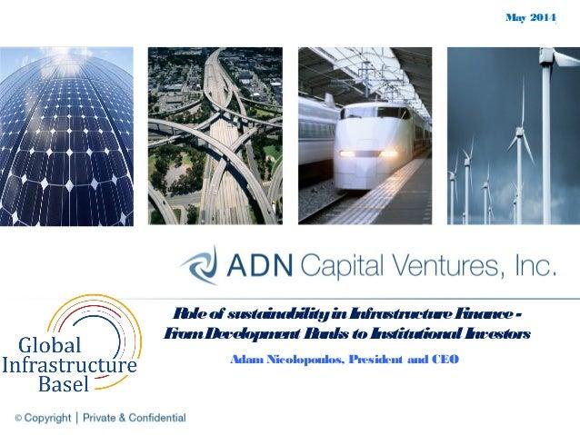 May 2014 Roleof sustainabilityinInfrastructureFinance- FromDevelopment Banks to Institutional Investors Adam Nicolopoulos,...