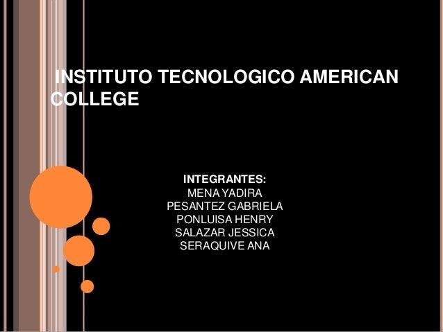 INSTITUTO TECNOLOGICO AMERICAN COLLEGE INTEGRANTES: MENA YADIRA PESANTEZ GABRIELA PONLUISA HENRY SALAZAR JESSICA SERAQUIVE...
