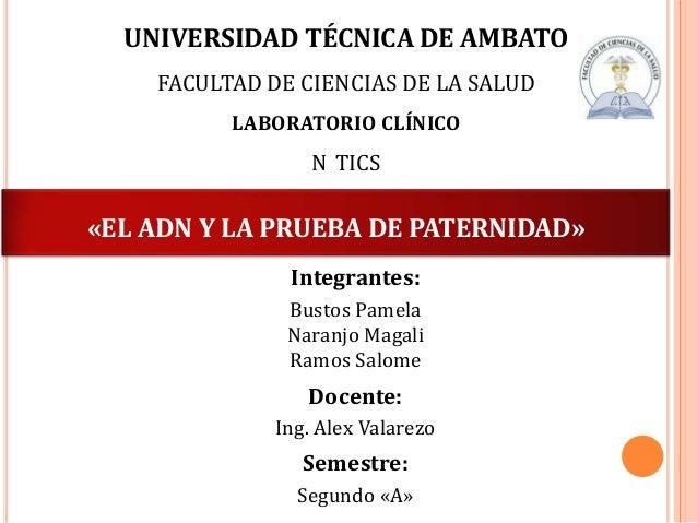 UNIVERSIDAD TÉCNICA DE AMBATO FACULTAD DE CIENCIAS DE LA SALUD LABORATORIO CLÍNICO  N TICS  «EL ADN Y LA PRUEBA DE PATERNI...